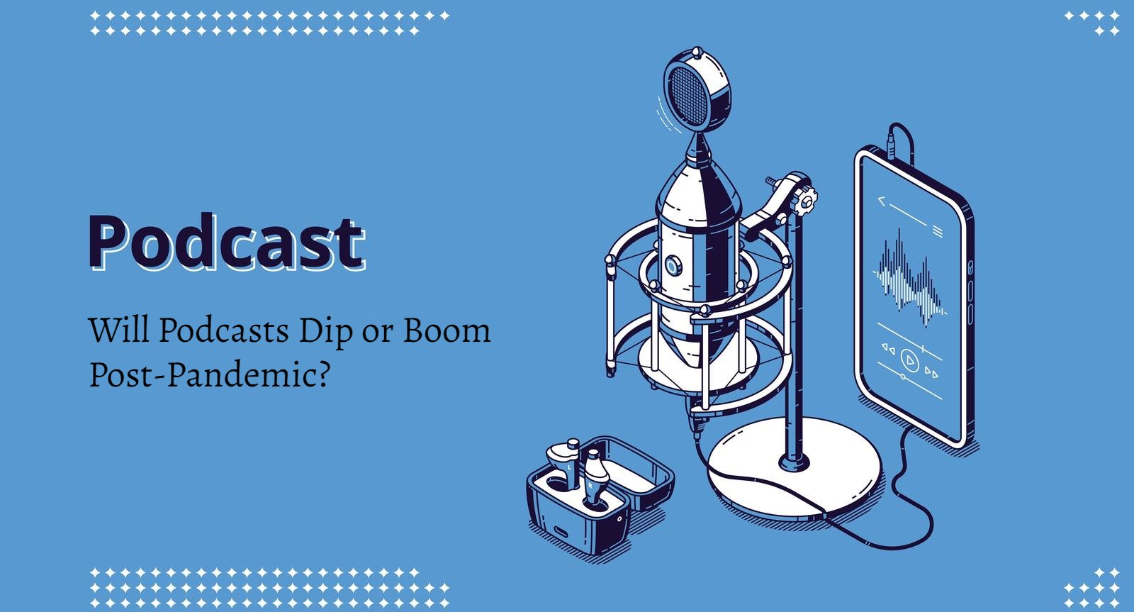 Will Podcasts Dip or Boom Post-Pandemic? 1
